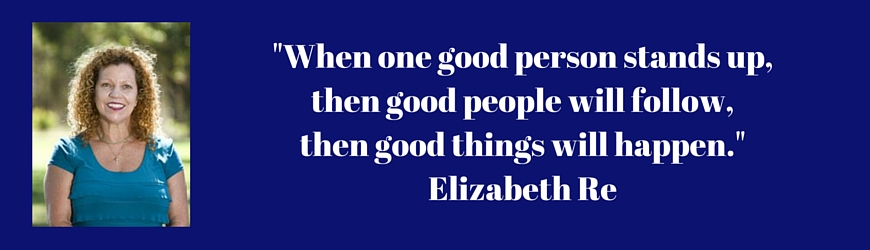 -WHEN ONE GOOD PERSON STANDS UP, THEN GOOD PEOPLE WILL FOLLOW, THEN GOOD THINGS WILL HAPPEN.-Quote from ELIZABETH RE (1)